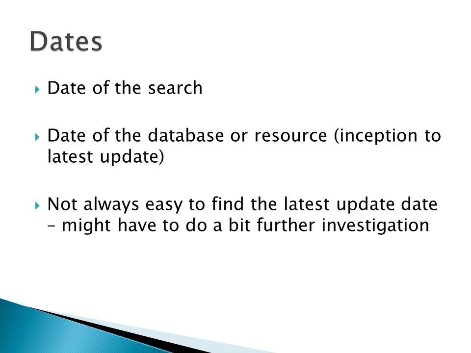  Date of the search  Date of the database or resource (inception to latest update)  Not always easy to find the latest update date – might have to do a bit further investigation