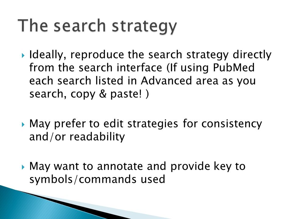  Ideally, reproduce the search strategy directly from the search interface (If using PubMed each search listed in Advanced area as you search, copy & paste.