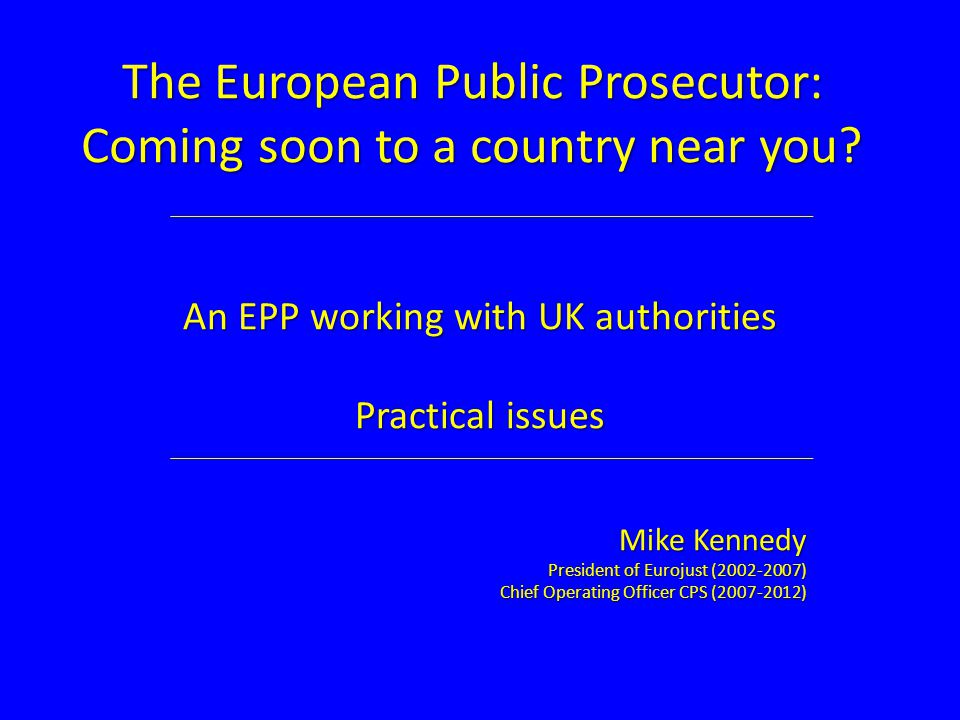 The European Public Prosecutor: Coming soon to a country near you? An EPP working with UK authorities Practical issues Mike Kennedy President of Euroj