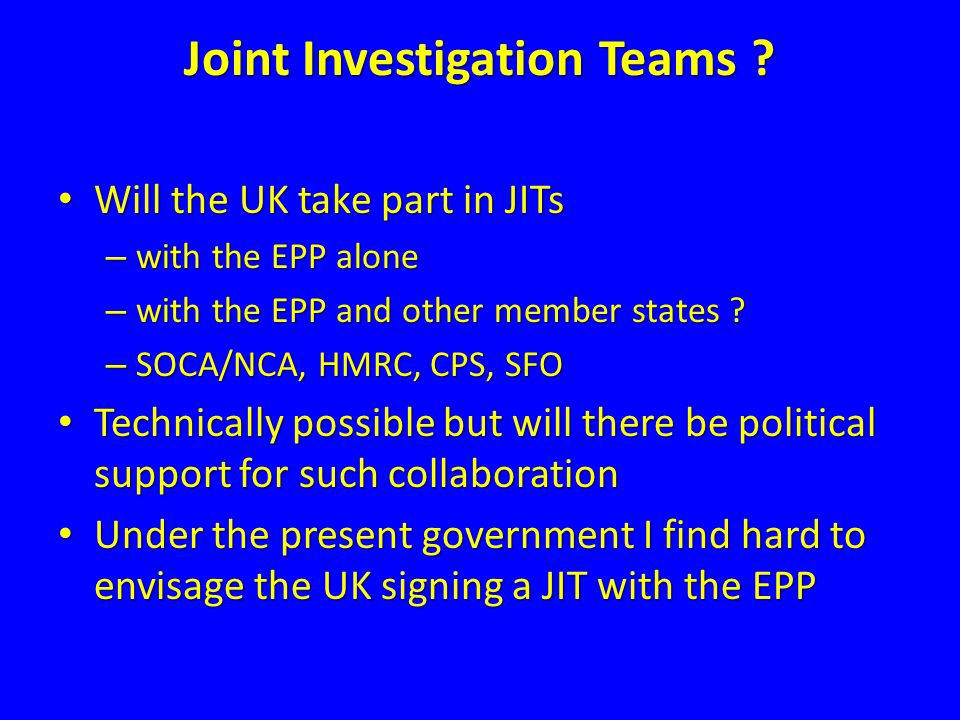 Joint Investigation Teams ? Will the UK take part in JITs Will the UK take part in JITs – with the EPP alone – with the EPP and other member states ?