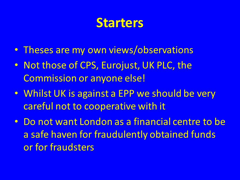 Starters Theses are my own views/observations Theses are my own views/observations Not those of CPS, Eurojust, UK PLC, the Commission or anyone else.