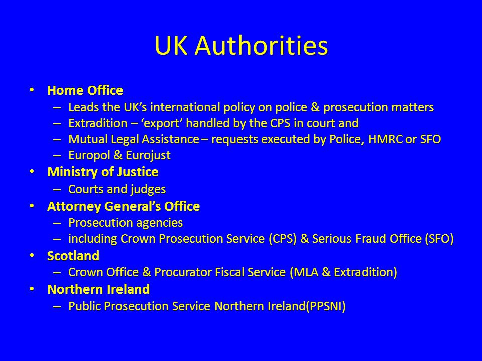 Home Office - Mutual Legal Assistance UK Central Authority (UKCA) UK Central Authority (UKCA) – Handles Mutual Legal Assistance requests – All in-coming and out-going requests where direct communication does not apply Incoming Letters of Request (LoR) Incoming Letters of Request (LoR) – Pass to police forces or HMRC to execute – BUT LoRs in Serious Fraud cases dealt with by SFO CPS - no involvement execution of incoming LoRs CPS - no involvement execution of incoming LoRs
