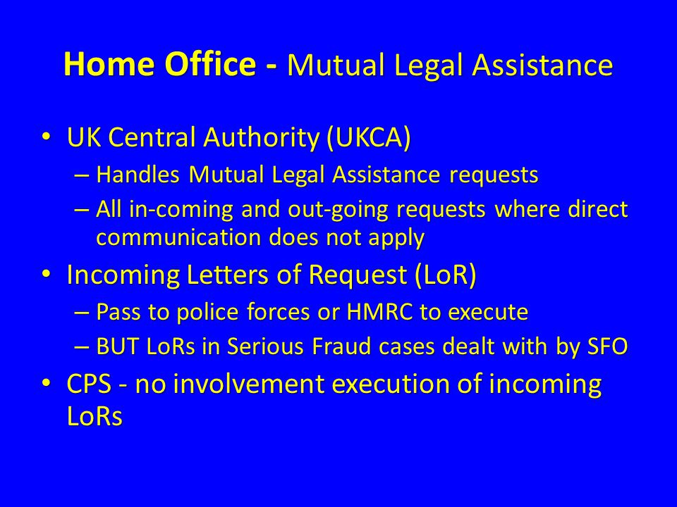 Home Office - Mutual Legal Assistance UK Central Authority (UKCA) UK Central Authority (UKCA) – Handles Mutual Legal Assistance requests – All in-comi