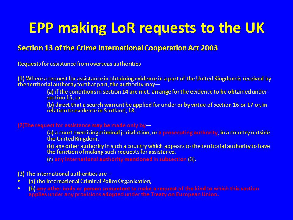 EPP making LoR requests to the UK Section 13 of the Crime International Cooperation Act 2003 Requests for assistance from overseas authorities (1) Whe