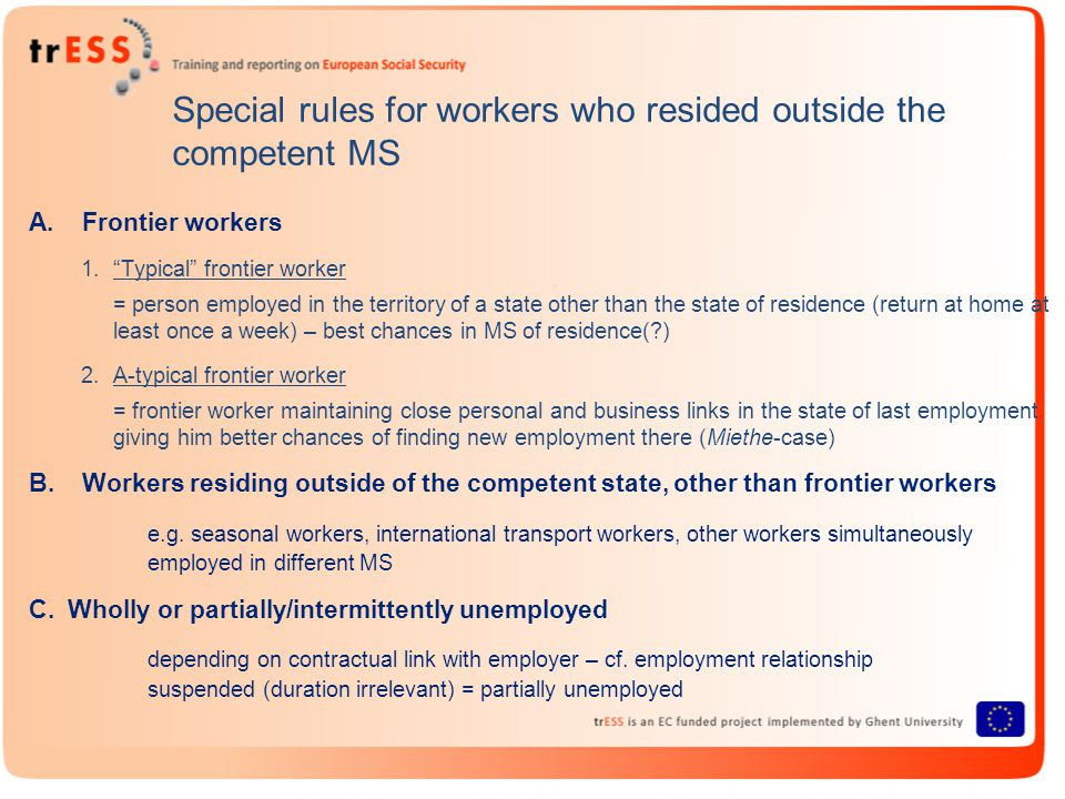 Special rules for workers who resided outside the competent MS A.Frontier workers 1. Typical frontier worker = person employed in the territory of a state other than the state of residence (return at home at least once a week) – best chances in MS of residence(?) 2.A-typical frontier worker = frontier worker maintaining close personal and business links in the state of last employment giving him better chances of finding new employment there (Miethe-case) B.Workers residing outside of the competent state, other than frontier workers e.g.