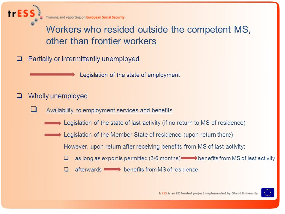 Workers who resided outside the competent MS, other than frontier workers  Partially or intermittently unemployed Legislation of the state of employment  Wholly unemployed  Availability to employment services and benefits Legislation of the state of last activity (if no return to MS of residence) Legislation of the Member State of residence (upon return there) However, upon return after receiving benefits from MS of last activity:  as long as export is permitted (3/6 months) benefits from MS of last activity  afterwards benefits from MS of residence