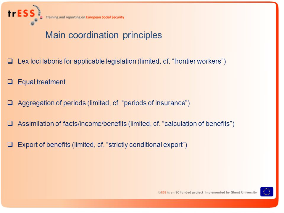 Main coordination principles  Lex loci laboris for applicable legislation (limited, cf.