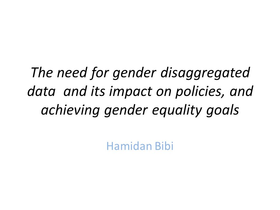 The need for gender disaggregated data and its impact on policies, and achieving gender equality goals Hamidan Bibi