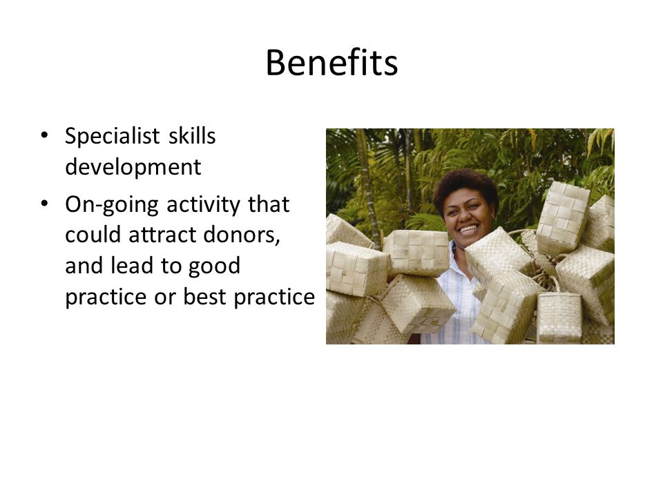 Benefits Specialist skills development On-going activity that could attract donors, and lead to good practice or best practice