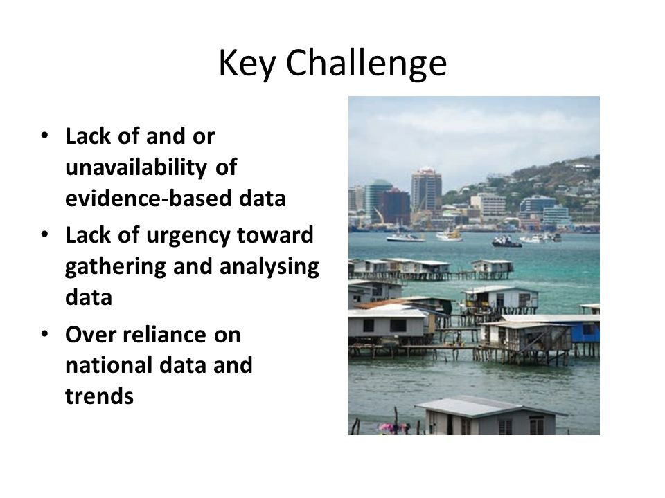 Key Challenge Lack of and or unavailability of evidence-based data Lack of urgency toward gathering and analysing data Over reliance on national data and trends