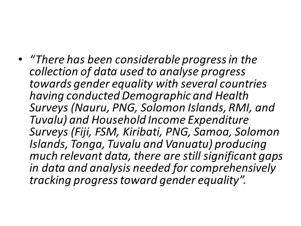 There has been considerable progress in the collection of data used to analyse progress towards gender equality with several countries having conducted Demographic and Health Surveys (Nauru, PNG, Solomon Islands, RMI, and Tuvalu) and Household Income Expenditure Surveys (Fiji, FSM, Kiribati, PNG, Samoa, Solomon Islands, Tonga, Tuvalu and Vanuatu) producing much relevant data, there are still significant gaps in data and analysis needed for comprehensively tracking progress toward gender equality .
