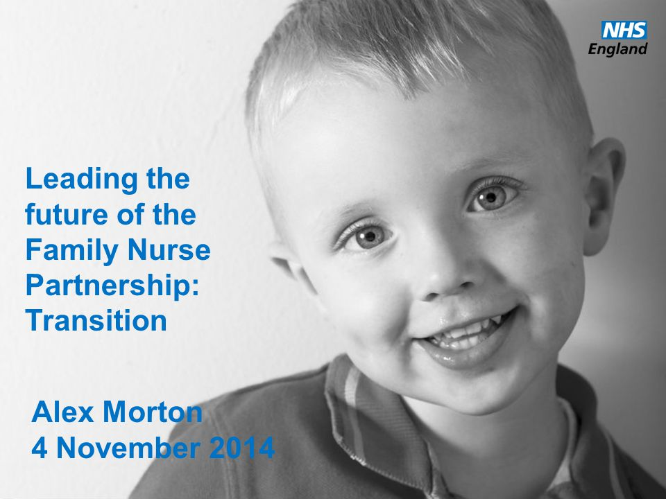 www.england.nhs.uk Leading the future of the Family Nurse Partnership: Transition Alex Morton 4 November 2014