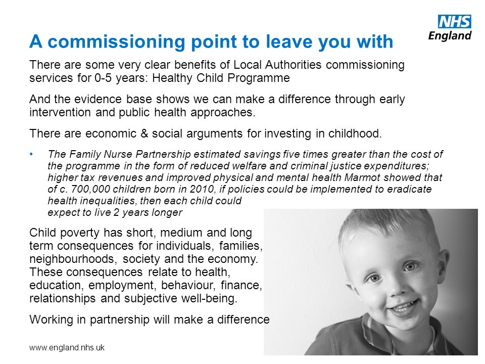 www.england.nhs.uk There are some very clear benefits of Local Authorities commissioning services for 0-5 years: Healthy Child Programme And the evidence base shows we can make a difference through early intervention and public health approaches.