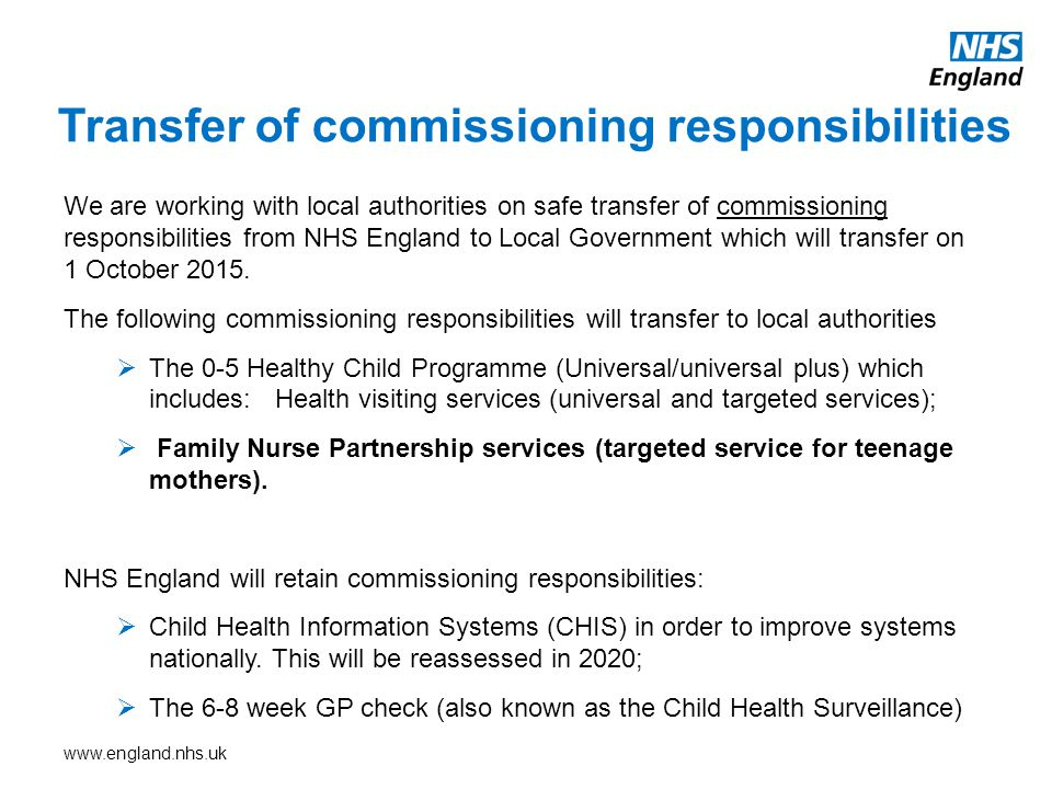 www.england.nhs.uk We are working with local authorities on safe transfer of commissioning responsibilities from NHS England to Local Government which will transfer on 1 October 2015.