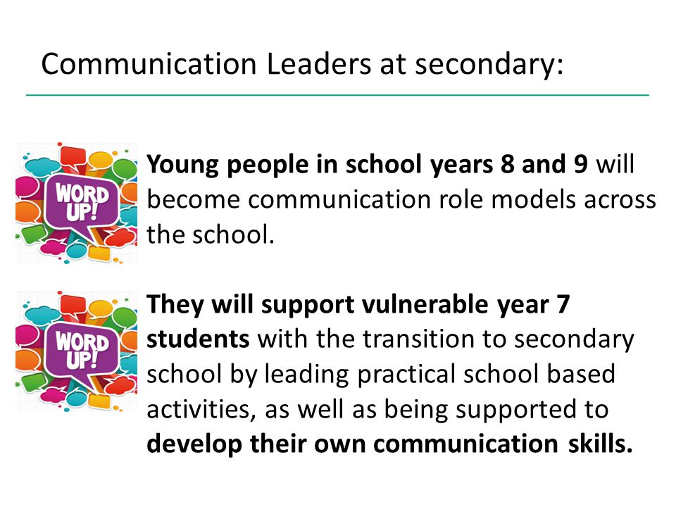 Project objectives: To enhance the skills and confidence of Communication Leaders as a direct result of their involvement in the project To enhance the confidence and communication skills of year 7 students who are being supported by the Communication Leaders To augment the professional development of support staff who are mentoring the Communication Leaders To implement a framework of support for the children and young people involved through access to mentors, partners and self evaluation and reflection To evaluate the Communication Leaders concept against expected outcomes – for young people, their school and the local community To explore how Communication Leaders can be sustained longer term, whilst publishing and sharing learning
