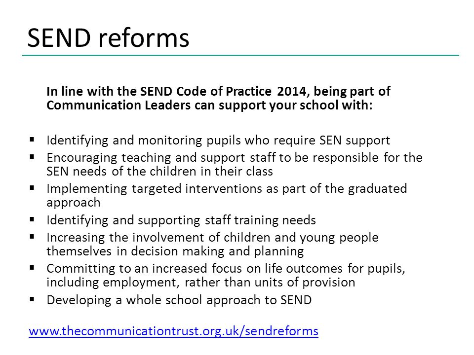 SEND reforms In line with the SEND Code of Practice 2014, being part of Communication Leaders can support your school with:  Identifying and monitoring pupils who require SEN support  Encouraging teaching and support staff to be responsible for the SEN needs of the children in their class  Implementing targeted interventions as part of the graduated approach  Identifying and supporting staff training needs  Increasing the involvement of children and young people themselves in decision making and planning  Committing to an increased focus on life outcomes for pupils, including employment, rather than units of provision  Developing a whole school approach to SEND www.thecommunicationtrust.org.uk/sendreforms