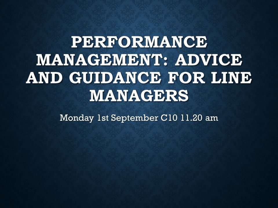 PERFORMANCE MANAGEMENT: ADVICE AND GUIDANCE FOR LINE MANAGERS Monday 1st September C10 11.20 am