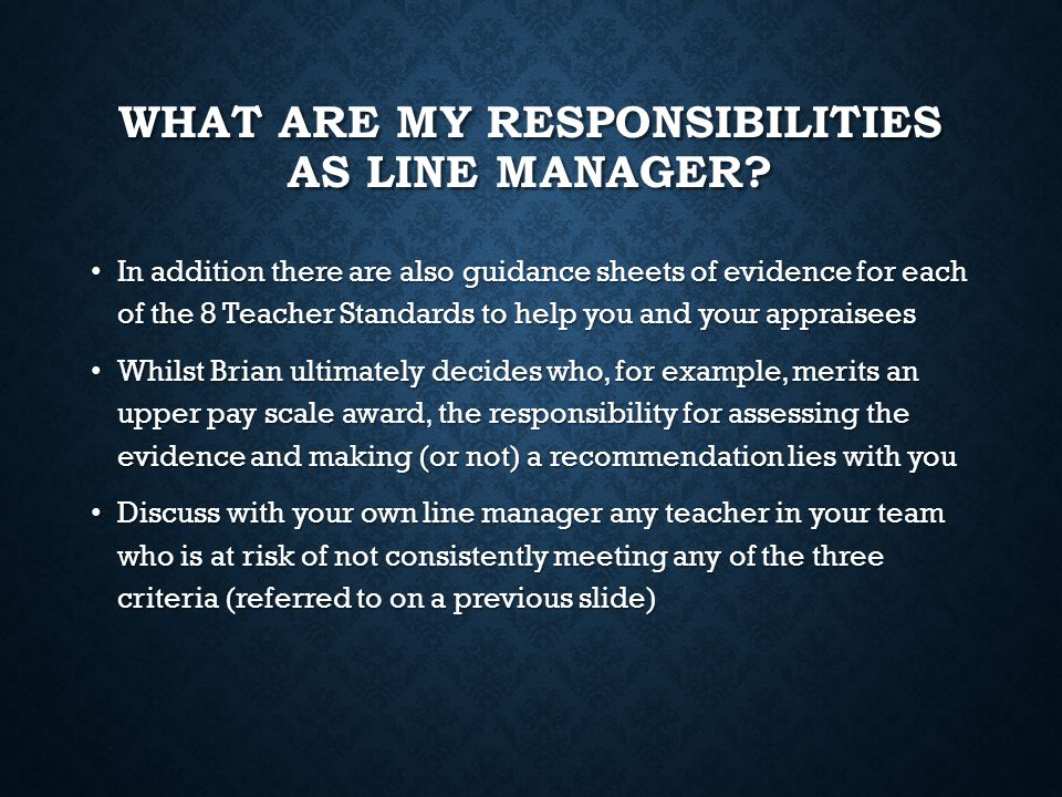 WHAT ARE MY RESPONSIBILITIES AS LINE MANAGER? In addition there are also guidance sheets of evidence for each of the 8 Teacher Standards to help you a