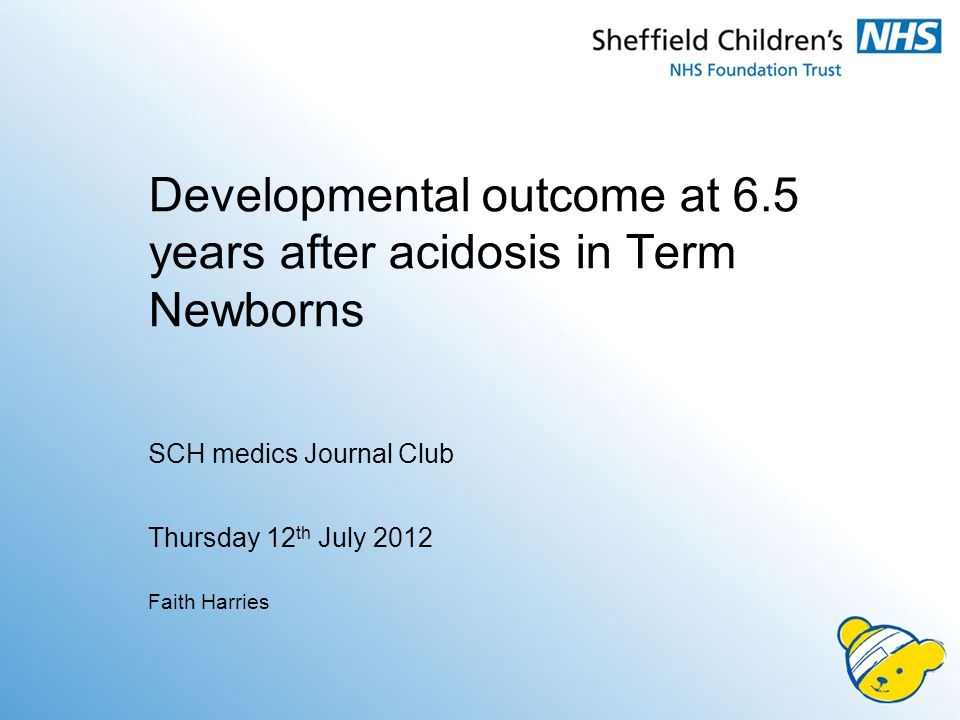 Developmental outcome at 6.5 years after acidosis in Term Newborns SCH medics Journal Club Thursday 12 th July 2012 Faith Harries
