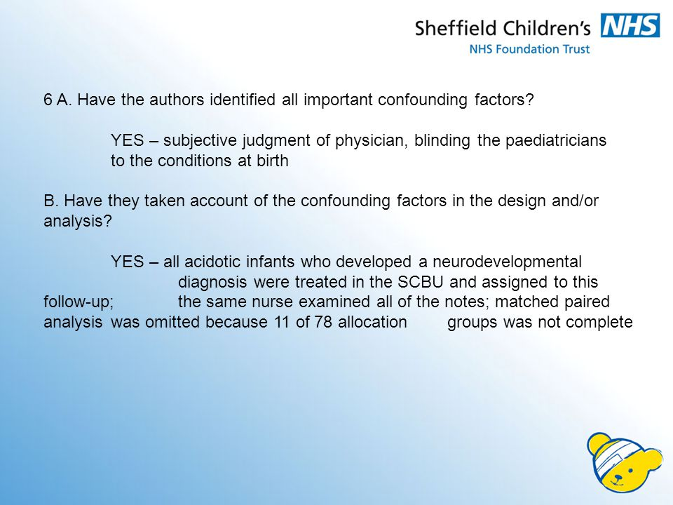 6 A. Have the authors identified all important confounding factors? YES – subjective judgment of physician, blinding the paediatricians to the conditi
