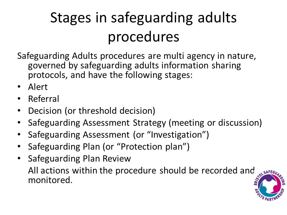 Stages in safeguarding adults procedures Safeguarding Adults procedures are multi agency in nature, governed by safeguarding adults information sharing protocols, and have the following stages: Alert Referral Decision (or threshold decision) Safeguarding Assessment Strategy (meeting or discussion) Safeguarding Assessment (or Investigation ) Safeguarding Plan (or Protection plan ) Safeguarding Plan Review All actions within the procedure should be recorded and monitored.