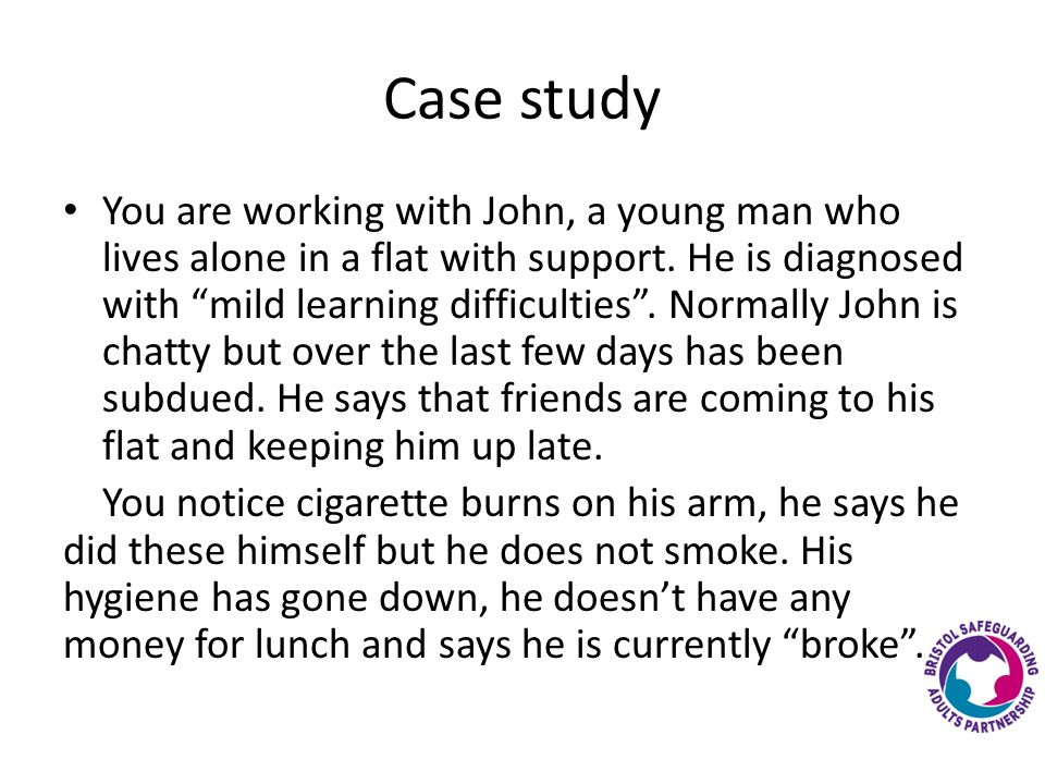 Case study You are working with John, a young man who lives alone in a flat with support.