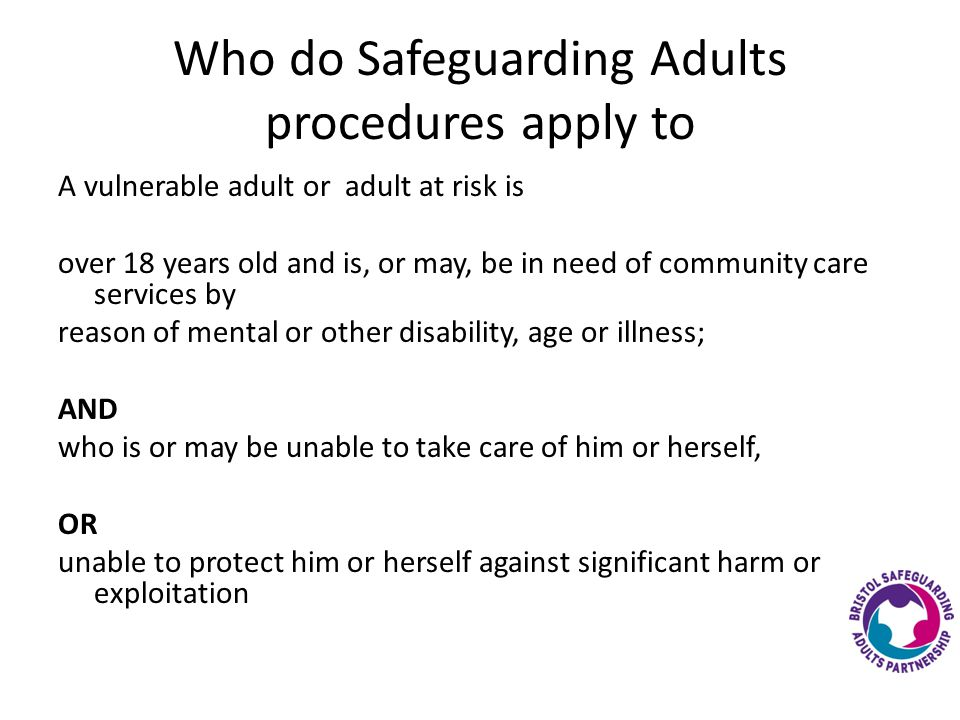 Who do Safeguarding Adults procedures apply to A vulnerable adult or adult at risk is over 18 years old and is, or may, be in need of community care services by reason of mental or other disability, age or illness; AND who is or may be unable to take care of him or herself, OR unable to protect him or herself against significant harm or exploitation