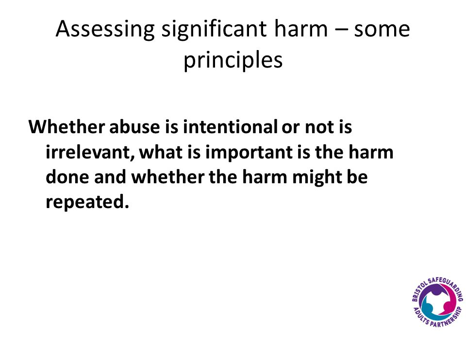Assessing significant harm – some principles Whether abuse is intentional or not is irrelevant, what is important is the harm done and whether the harm might be repeated.