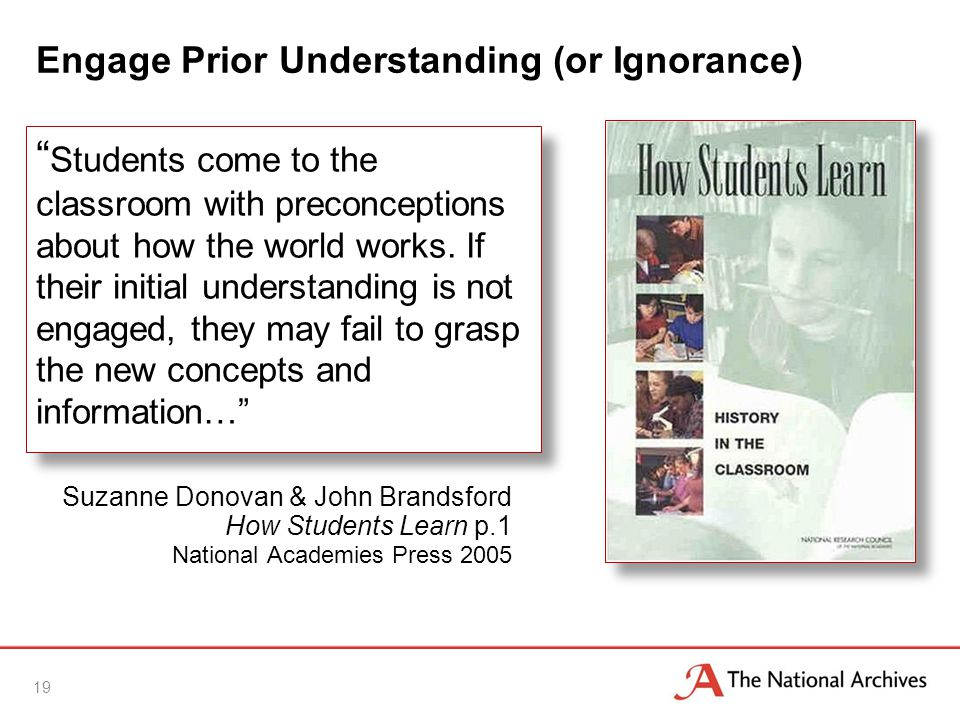19 Engage Prior Understanding (or Ignorance) Students come to the classroom with preconceptions about how the world works.