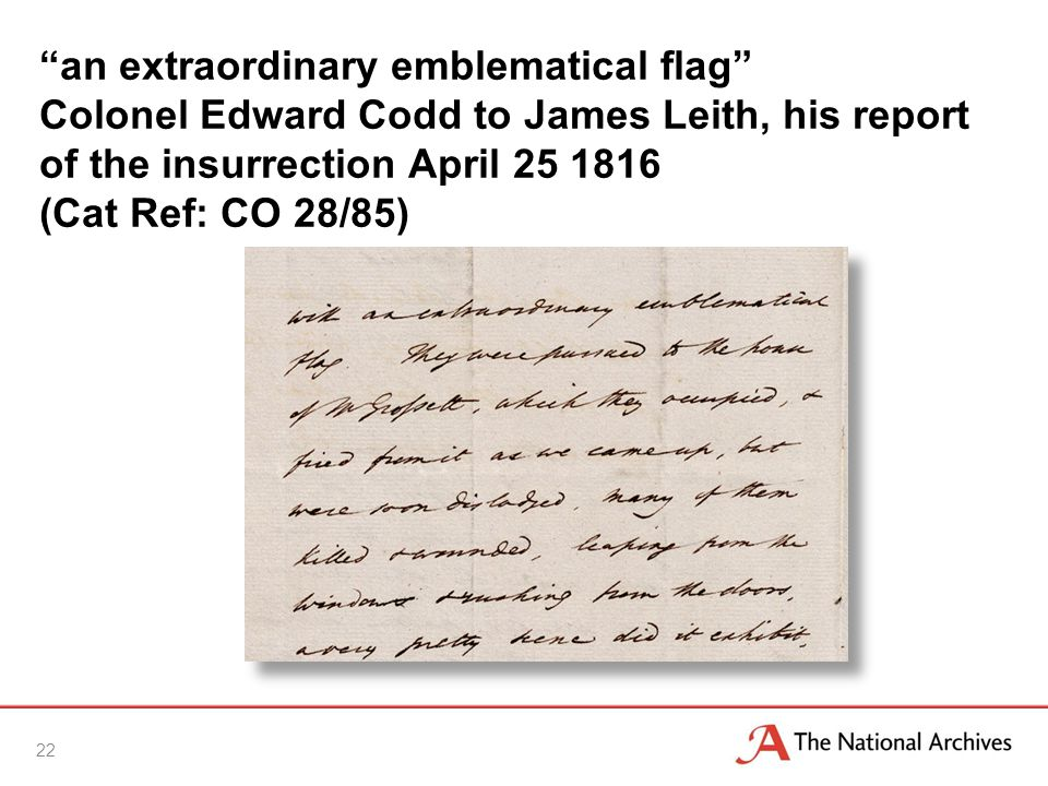 an extraordinary emblematical flag Colonel Edward Codd to James Leith, his report of the insurrection April 25 1816 (Cat Ref: CO 28/85) 22
