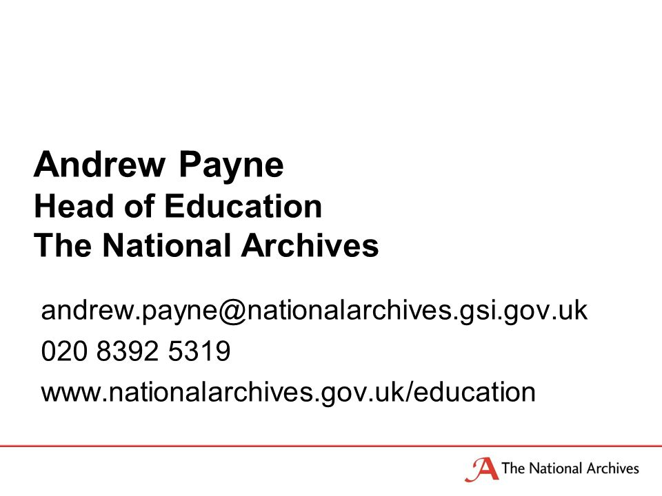 Andrew Payne Head of Education The National Archives andrew.payne@nationalarchives.gsi.gov.uk 020 8392 5319 www.nationalarchives.gov.uk/education
