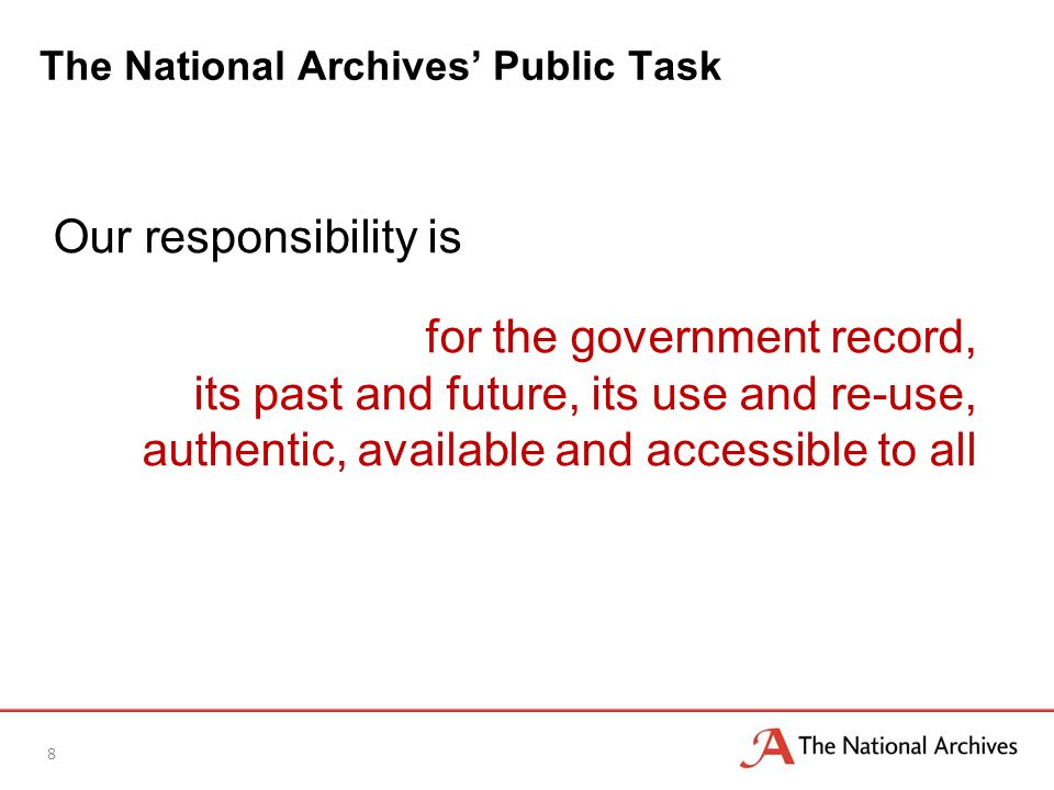 The National Archives' Public Task 8 Our responsibility is for the government record, its past and future, its use and re-use, authentic, available and accessible to all