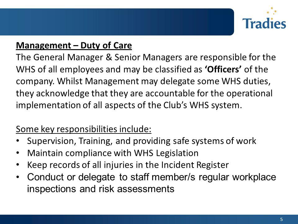 5 Management – Duty of Care The General Manager & Senior Managers are responsible for the WHS of all employees and may be classified as 'Officers' of the company.