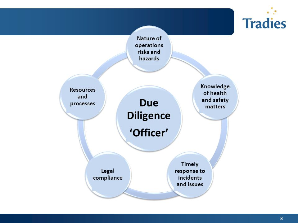 8 Due Diligence 'Officer' Resources and processes Knowledge of health and safety matters Timely response to incidents and issues Legal compliance Nature of operations risks and hazards
