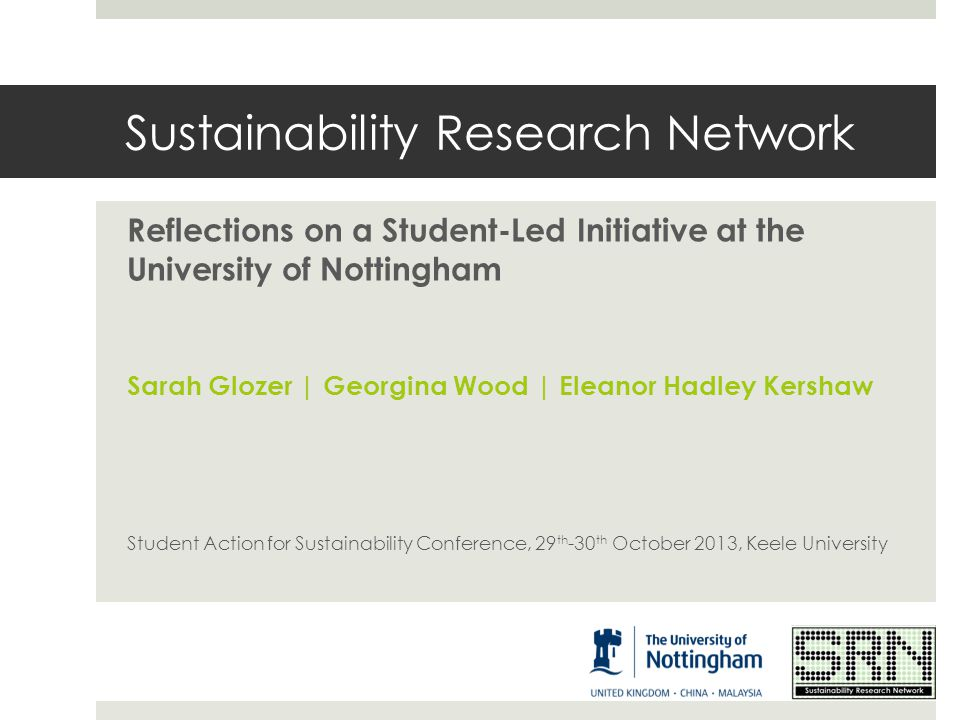 Sustainability Research Network Reflections on a Student-Led Initiative at the University of Nottingham Sarah Glozer | Georgina Wood | Eleanor Hadley