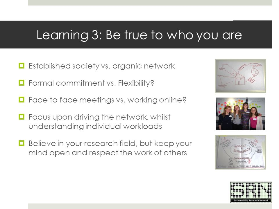 Learning 3: Be true to who you are  Established society vs. organic network  Formal commitment vs. Flexibility?  Face to face meetings vs. working