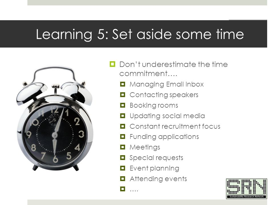 Learning 5: Set aside some time  Don't underestimate the time commitment….  Managing Email Inbox  Contacting speakers  Booking rooms  Updating so