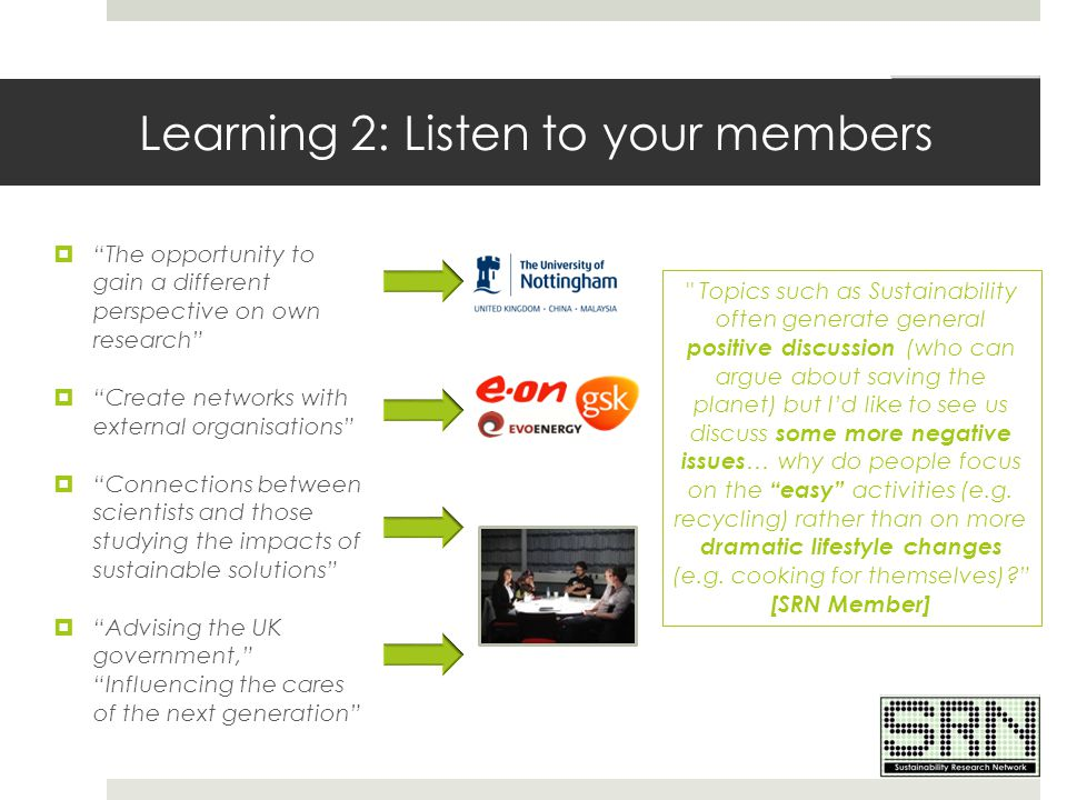 "Learning 2: Listen to your members  ""The opportunity to gain a different perspective on own research""  ""Create networks with external organisations"""