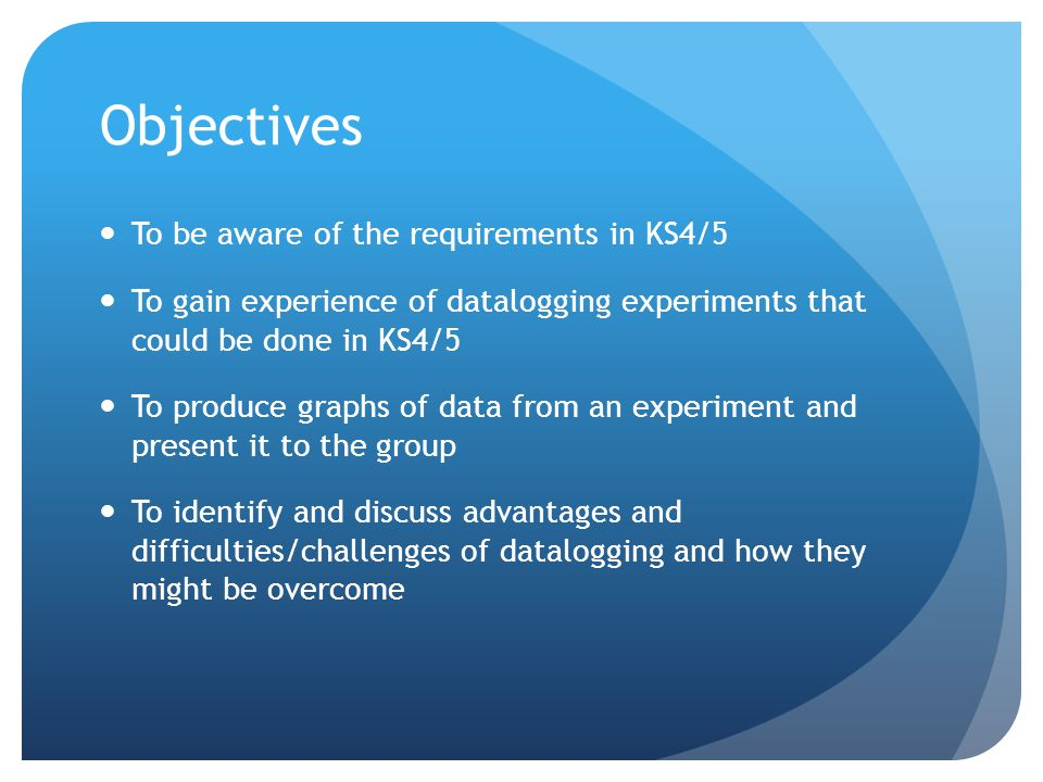 Objectives To be aware of the requirements in KS4/5 To gain experience of datalogging experiments that could be done in KS4/5 To produce graphs of data from an experiment and present it to the group To identify and discuss advantages and difficulties/challenges of datalogging and how they might be overcome