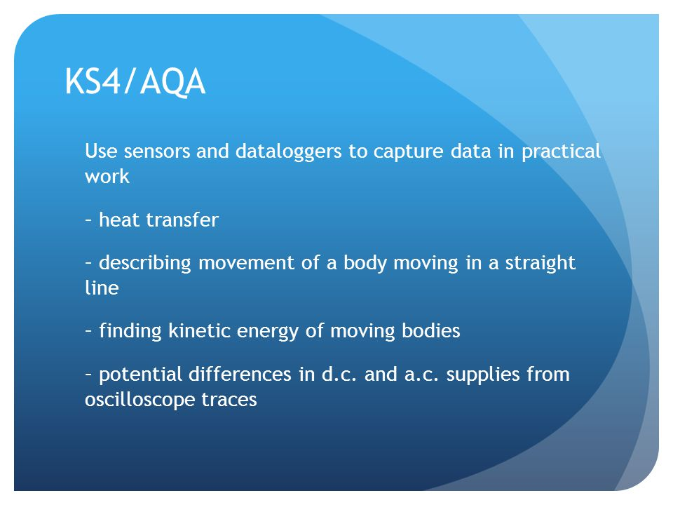 KS4/AQA Use sensors and dataloggers to capture data in practical work – heat transfer – describing movement of a body moving in a straight line – finding kinetic energy of moving bodies – potential differences in d.c.