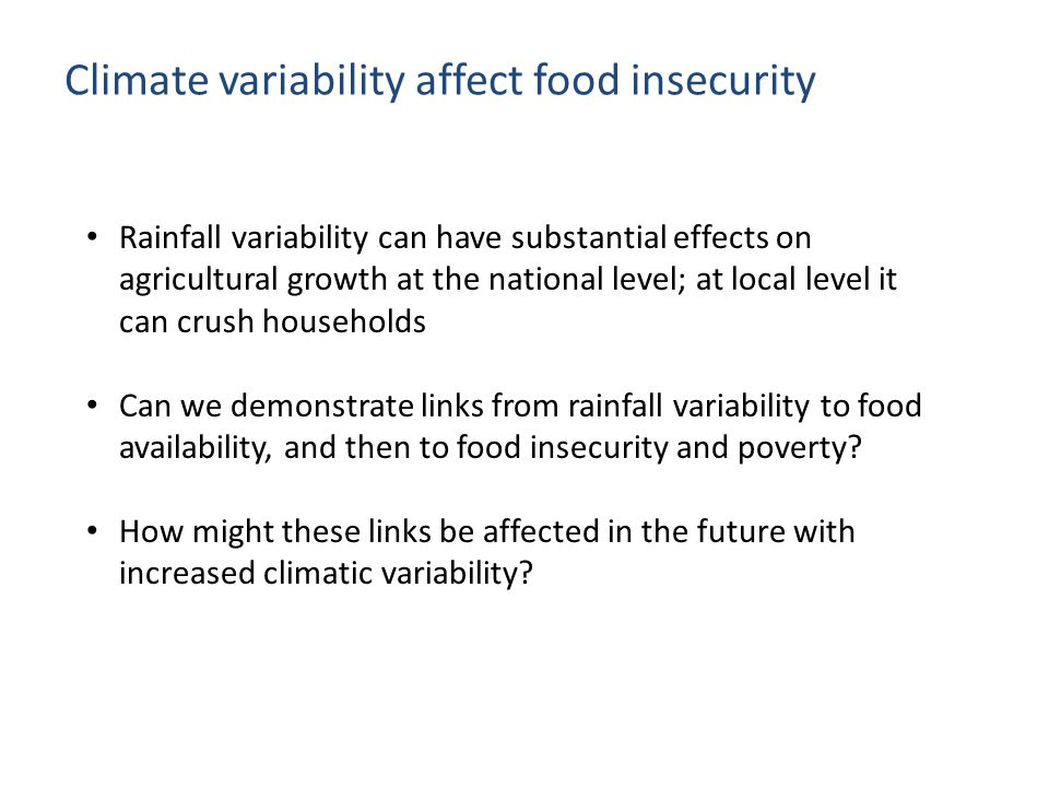 Climate variability affect food insecurity Rainfall variability can have substantial effects on agricultural growth at the national level; at local level it can crush households Can we demonstrate links from rainfall variability to food availability, and then to food insecurity and poverty.