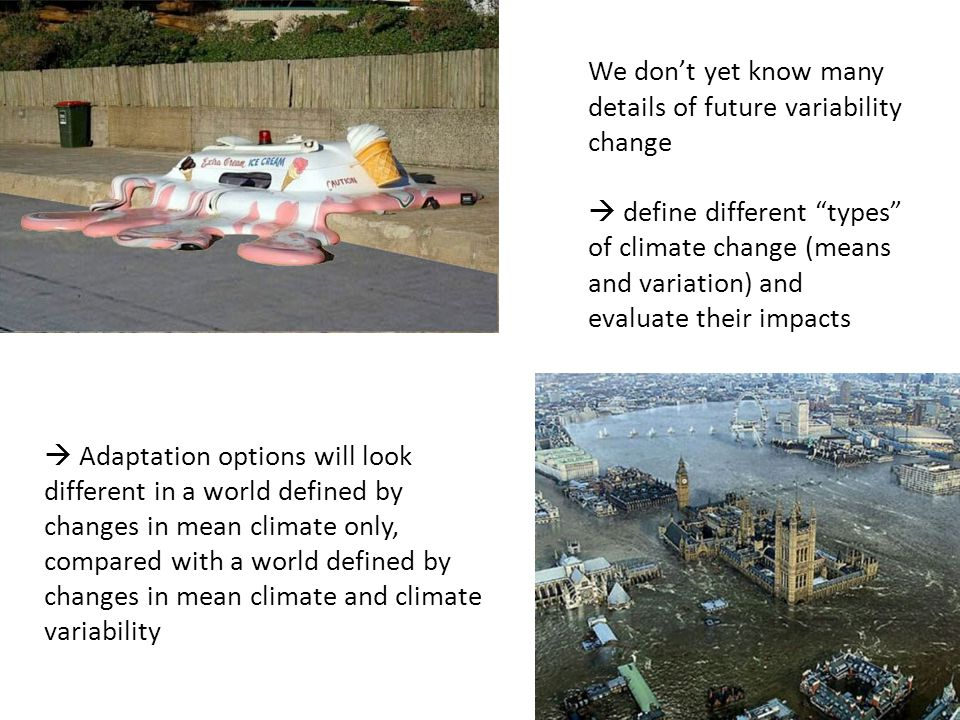 We don't yet know many details of future variability change  define different types of climate change (means and variation) and evaluate their impacts  Adaptation options will look different in a world defined by changes in mean climate only, compared with a world defined by changes in mean climate and climate variability