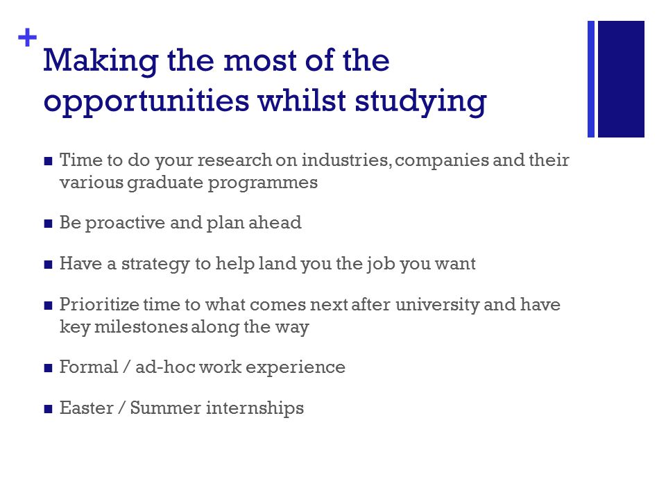 + Making the most of the opportunities whilst studying Time to do your research on industries, companies and their various graduate programmes Be proactive and plan ahead Have a strategy to help land you the job you want Prioritize time to what comes next after university and have key milestones along the way Formal / ad-hoc work experience Easter / Summer internships
