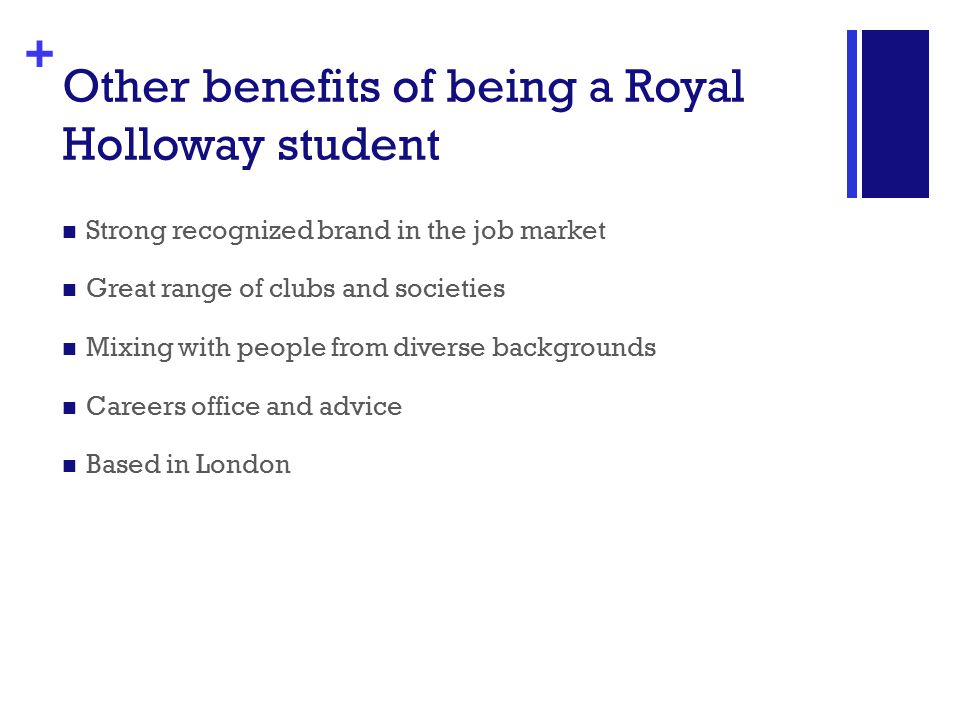 + Other benefits of being a Royal Holloway student Strong recognized brand in the job market Great range of clubs and societies Mixing with people from diverse backgrounds Careers office and advice Based in London