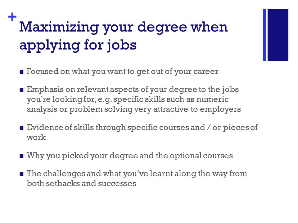 + Maximizing your degree when applying for jobs Focused on what you want to get out of your career Emphasis on relevant aspects of your degree to the jobs you're looking for, e.g.