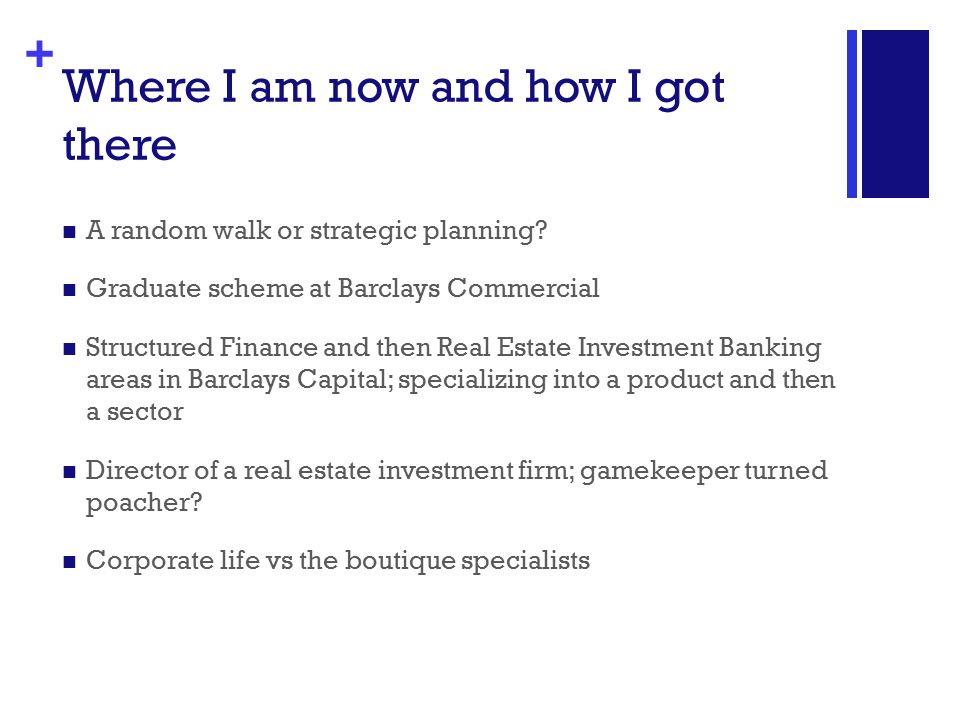 + Where I am now and how I got there A random walk or strategic planning? Graduate scheme at Barclays Commercial Structured Finance and then Real Esta