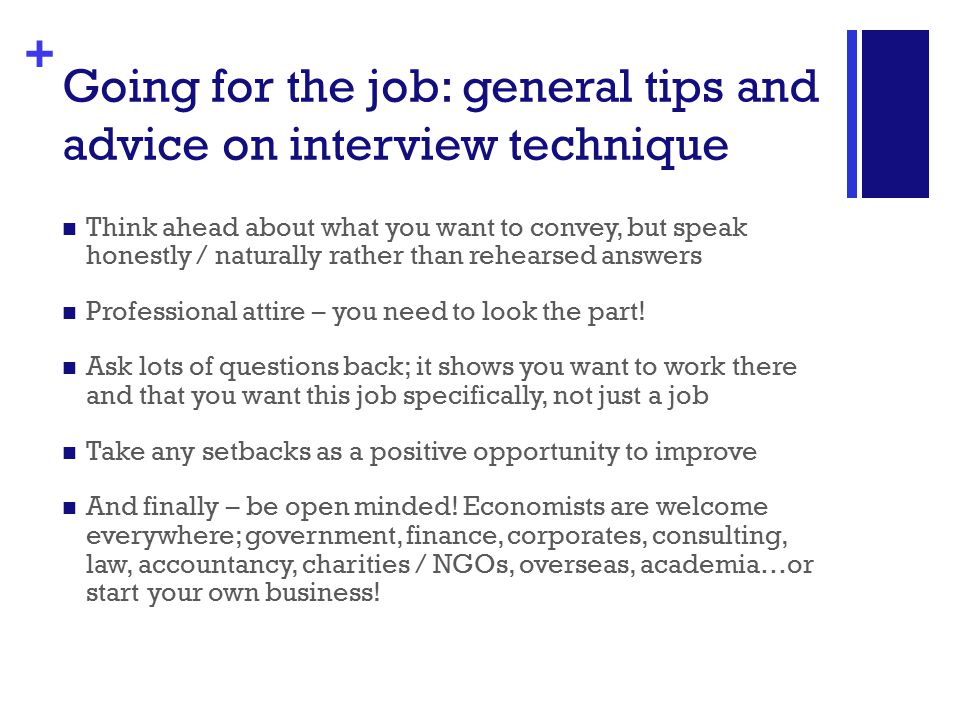 + Going for the job: general tips and advice on interview technique Think ahead about what you want to convey, but speak honestly / naturally rather than rehearsed answers Professional attire – you need to look the part.