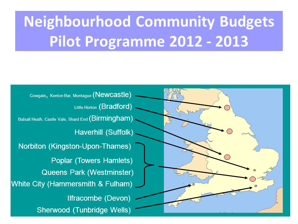 Neighbourhood Community Budgets Pilot Programme 2012 - 2013 Cowgate, Kenton Bar, Montague (Newcastle) White City (Hammersmith & Fulham) Little Horton (Bradford) Ilfracombe (Devon) Haverhill (Suffolk) Norbiton (Kingston-Upon-Thames) Sherwood (Tunbridge Wells) Queens Park (Westminster) Poplar (Towers Hamlets) Balsall Heath, Castle Vale, Shard End (Birmingham)