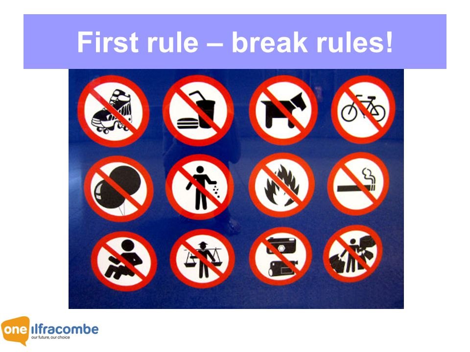 Rule breakers First rule – break rules!