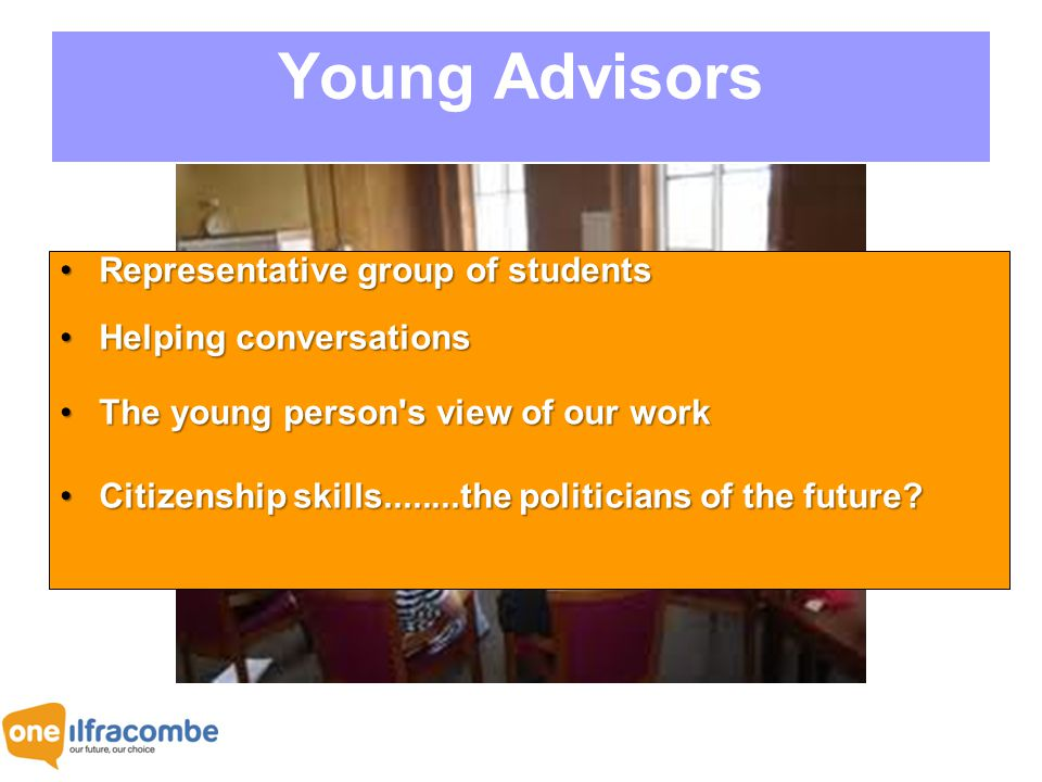 Young Advisors Representative group of studentsRepresentative group of students Helping conversationsHelping conversations The young person s view of our workThe young person s view of our work Citizenship skills........the politicians of the future?Citizenship skills........the politicians of the future?